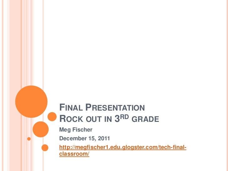 FINAL PRESENTATIONROCK OUT IN 3RD GRADEMeg FischerDecember 15, 2011http://megfischer1.edu.glogster.com/tech-final-classroom/