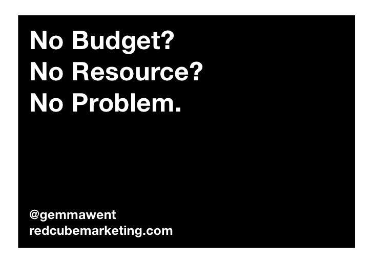 No Budget? No Resource? No Problem.    @gemmawent redcubemarketing.com