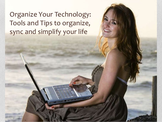 Organize Your Technology:Tools and Tips to organize,sync and simplify your life