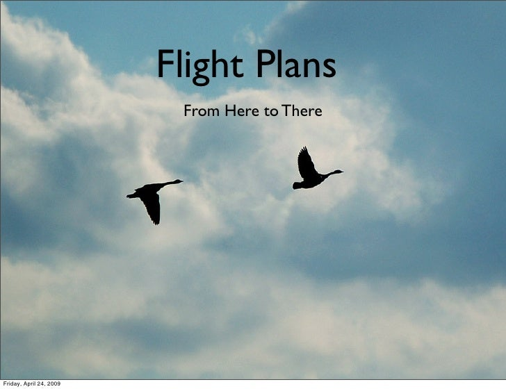Flight Plans                           From Here to There     Friday, April 24, 2009