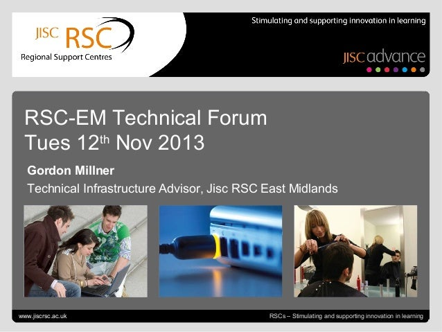 RSC-EM Technical Forum Tues 12th Nov 2013 Gordon Millner Technical Infrastructure Advisor, Jisc RSC East Midlands  Go to V...
