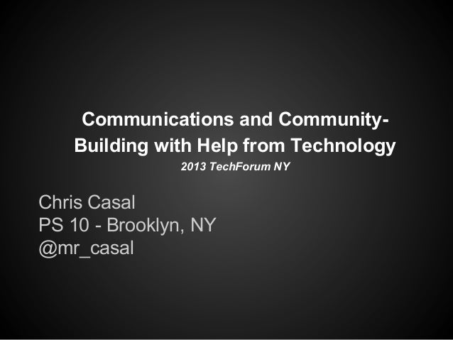 Communications and CommunityBuilding with Help from Technology 2013 TechForum NY  Chris Casal PS 10 - Brooklyn, NY @mr_cas...
