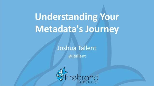 Understanding Your Metadata's Journey Joshua Tallent @jtallent