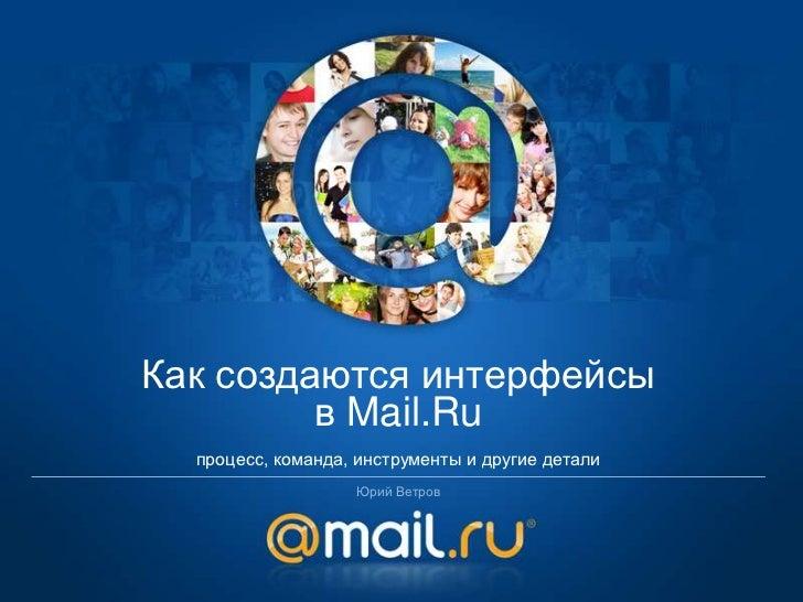 Как создаются интерфейсы         в Mail.Ru  процесс, команда, инструменты и другие детали                   Юрий Ветров
