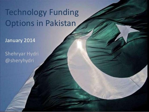 Technology Funding Options in Pakistan January 2014 Shehryar Hydri @sheryhydri