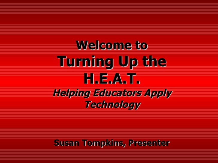 Welcome to Turning Up the H.E.A.T. Helping Educators Apply Technology Susan Tompkins, Presenter