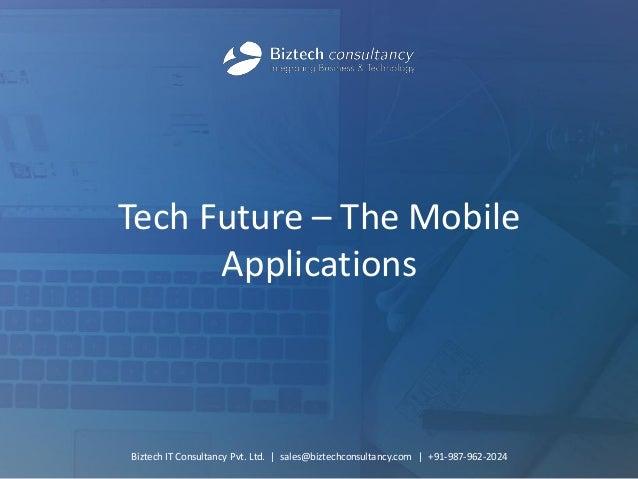 Tech Future – The Mobile Applications  Biztech IT Consultancy Pvt. Ltd.   sales@biztechconsultancy.com   +91-987-962-2024