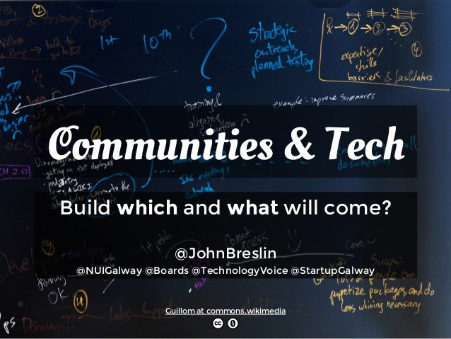 Communities & Tech  Build which and what will come?  @JohnBreslin  @NUIGalway @Boards @TechnologyVoice @StartupGalway  Gui...