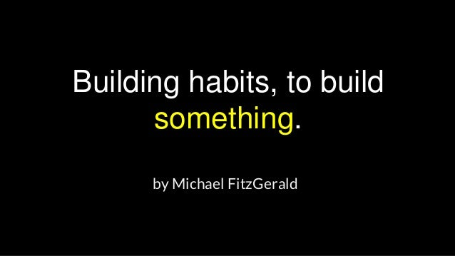 Building habits, to build something. by Michael FitzGerald