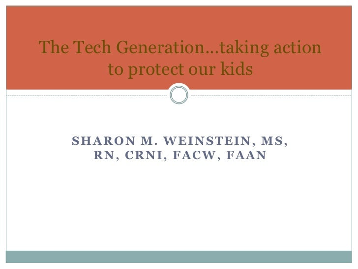 The Tech Generation...taking action        to protect our kids    SHARON M. WEINSTEIN, MS,      RN, CRNI, FACW, FAAN