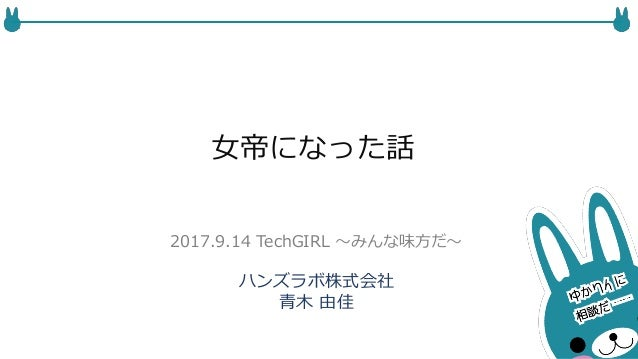 女帝になった話 ハンズラボ株式会社 青木 由佳 2017.9.14 TechGIRL 〜みんな味方だ〜