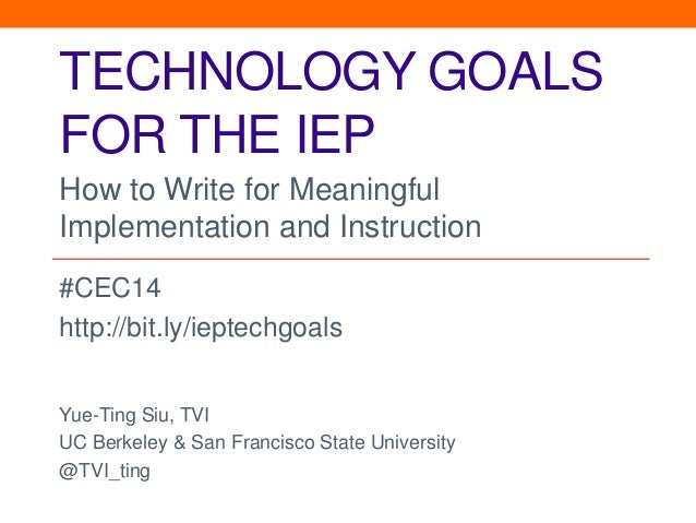 TECHNOLOGY GOALS  FOR THE IEP  How to Write for Meaningful  Implementation and Instruction  #CEC14  http://bit.ly/ieptechg...
