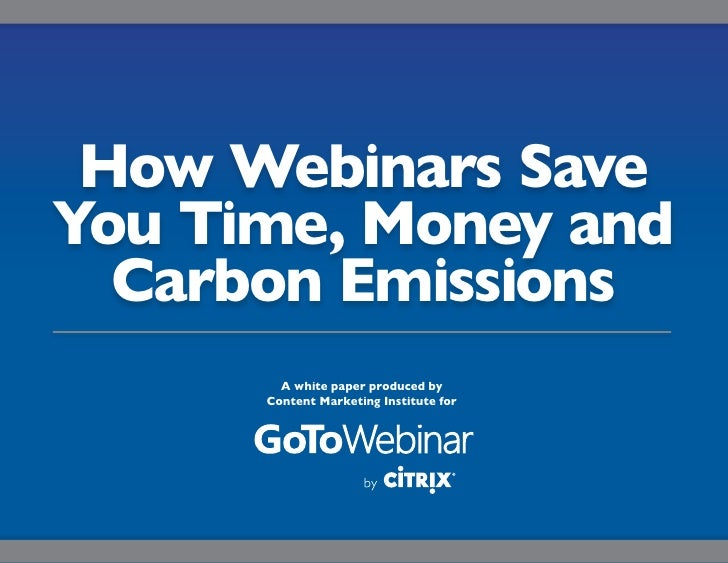 How Webinars SaveYou Time, Money and  Carbon Emissions        A white paper produced by      Content Marketing Institute f...
