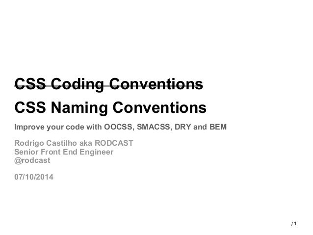 1/ CSS Coding Conventions CSS Naming Conventions Improve your code with OOCSS, SMACSS, DRY and BEM Rodrigo Castilho aka RO...