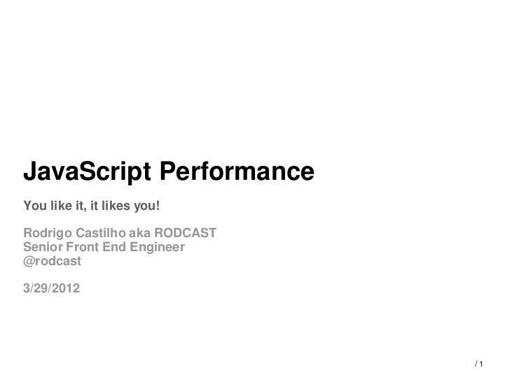 JavaScript PerformanceYou like it, it likes you!Rodrigo Castilho aka RODCASTSenior Front End Engineer@rodcast3/29/2012    ...