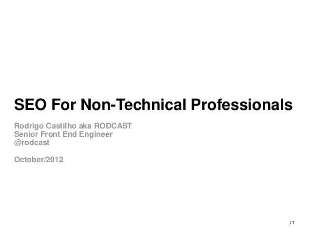 SEO For Non-Technical ProfessionalsRodrigo Castilho aka RODCASTSenior Front End Engineer@rodcastOctober/2012              ...