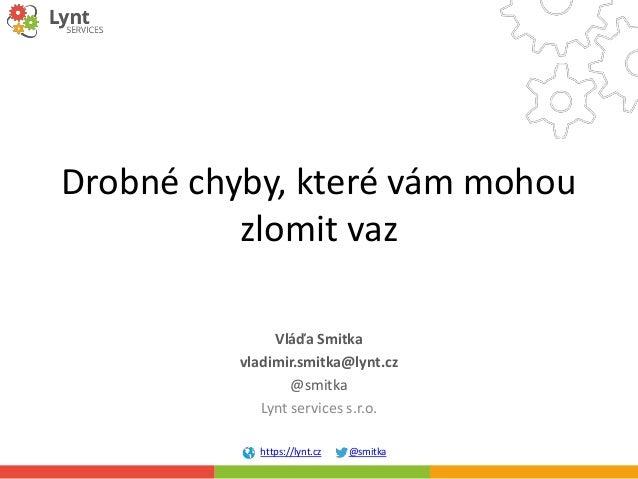 https://lynt.cz @smitka Drobné chyby, které vám mohou zlomit vaz Vláďa Smitka vladimir.smitka@lynt.cz @smitka Lynt service...
