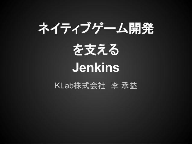ネイティブゲーム開発を支えるJenkinsKLab株式会社 李 承益
