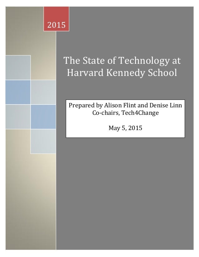 The State of Technology at Harvard Kennedy School 2015 Prepared by Alison Flint and Denise Linn Co-chairs, Tech4Change May...