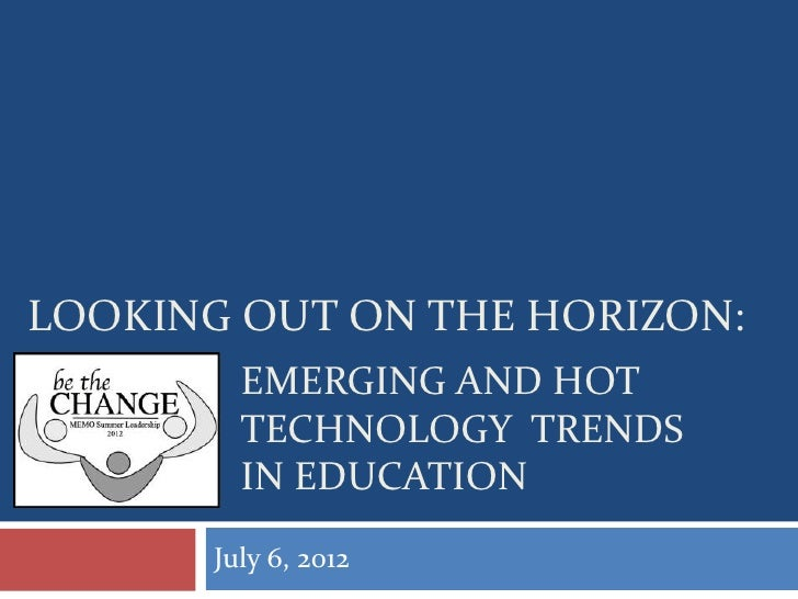 LOOKING OUT ON THE HORIZON:         EMERGING AND HOT         TECHNOLOGY TRENDS         IN EDUCATION       July 6, 2012