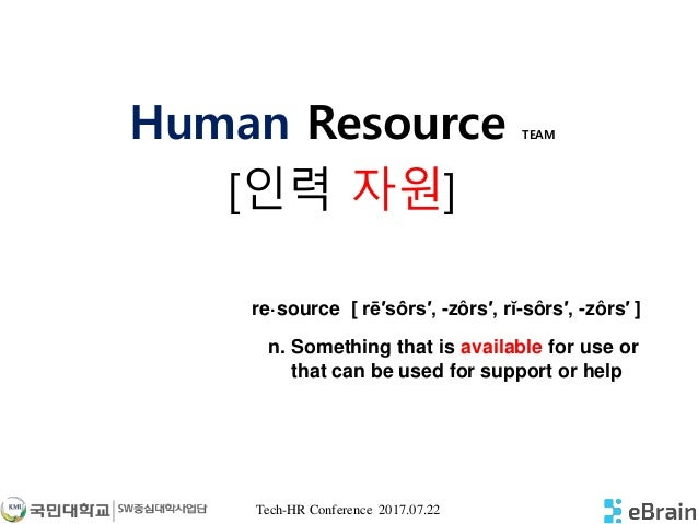 Tech-HR Conference 2017.07.22 Human Resource TEAM [인력 자원] n. Something that is available for use or that can be used for s...