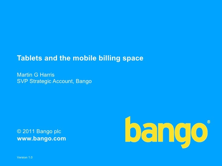 Tablets and the mobile billing spaceMartin G HarrisSVP Strategic Account, Bango© 2011 Bango plcwww.bango.comVersion 1.0