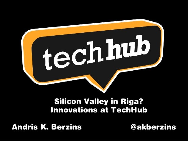 Silicon Valley in Riga? Innovations at TechHub Andris K. Berzins @akberzins