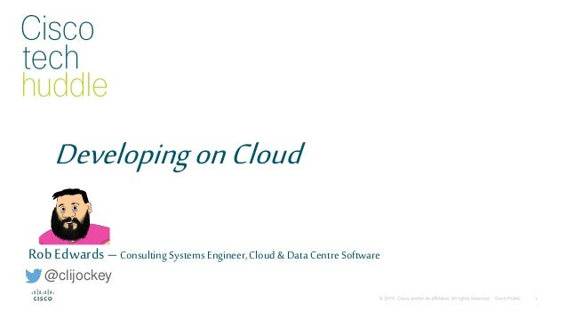 DevelopingonCloud Rob Edwards – Consulting Systems Engineer,Cloud &Data Centre Software @clijockey
