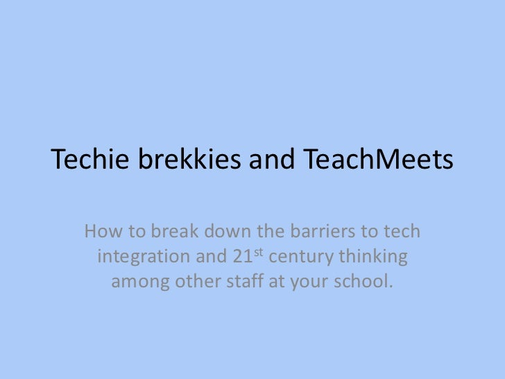 Techie brekkies and TeachMeets<br />How to break down the barriers to tech integration and 21st century thinking among oth...