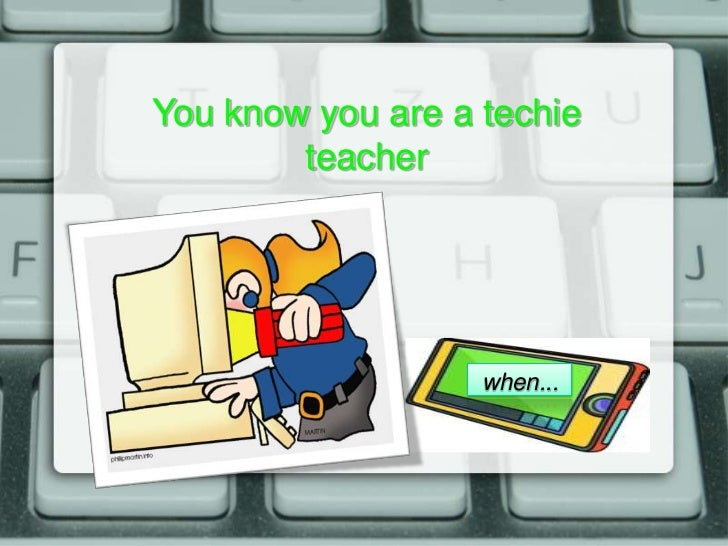 You know you are a techie        teacher                   when...