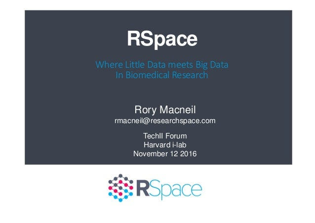 RSpace Where Little Data meets Big Data In Biomedical Research TechII Forum Harvard i-lab November 12 2016 Rory Macneil rm...