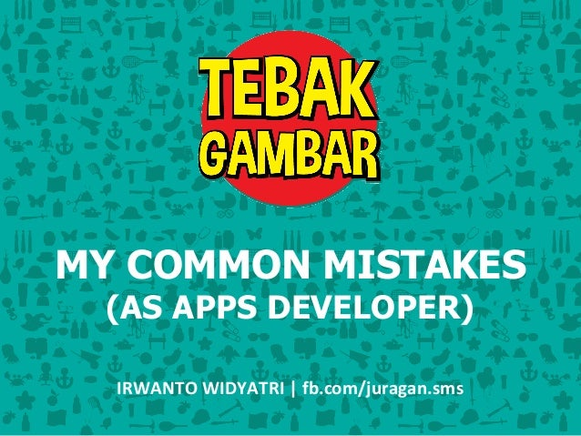 MY COMMON MISTAKES  (AS APPS DEVELOPER)  IRWANTO WIDYATRI | fb.com/juragan.sms