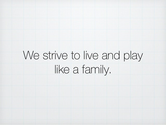 We strive to live and play like a family.