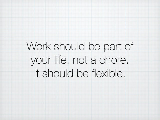 Work should be part of your life, not a chore. It should be flexible.