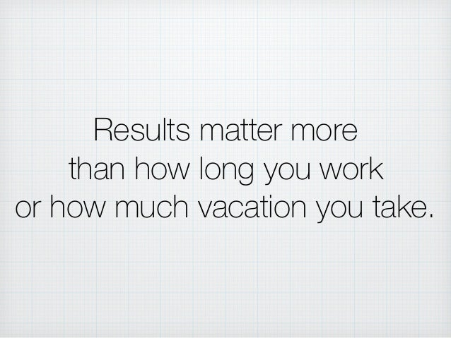 Results matter more than how long you work or how much vacation you take.
