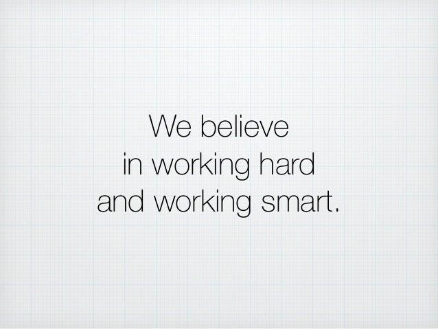We believe in working hard and working smart.