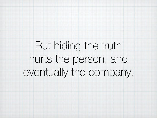 But hiding the truth hurts the person, and eventually the company.
