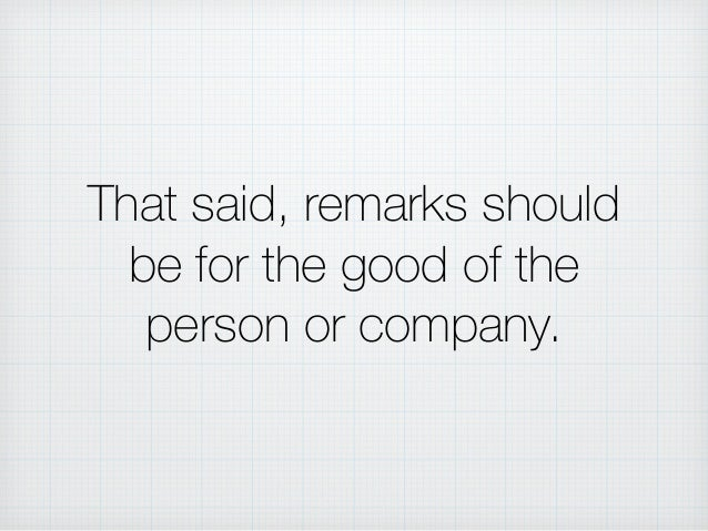 That said, remarks should be for the good of the person or company.