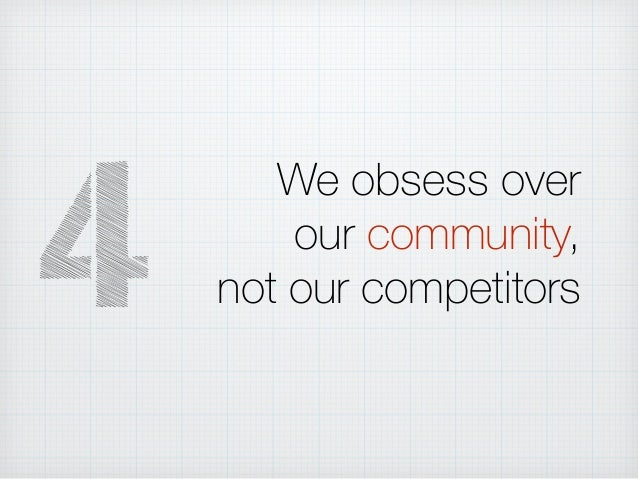 We obsess over our community, not our competitors4