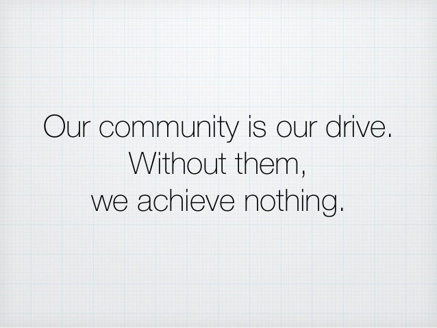 Our community is our drive. Without them, we achieve nothing.