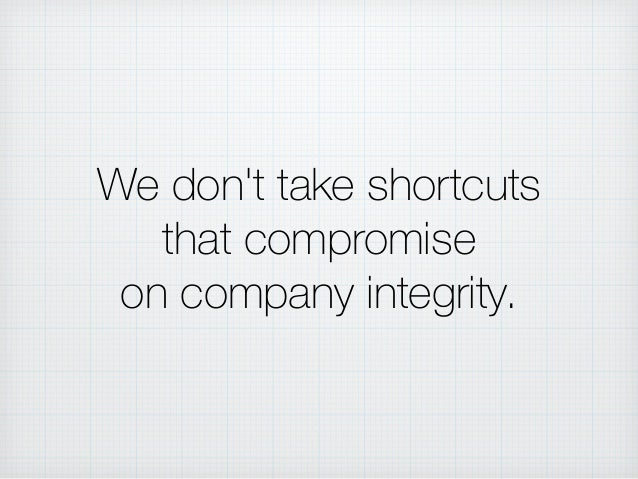 We don't take shortcuts that compromise on company integrity.