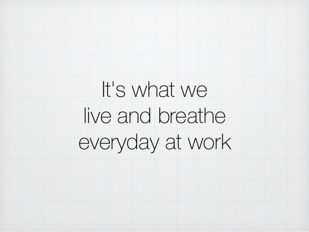 It's what we live and breathe everyday at work