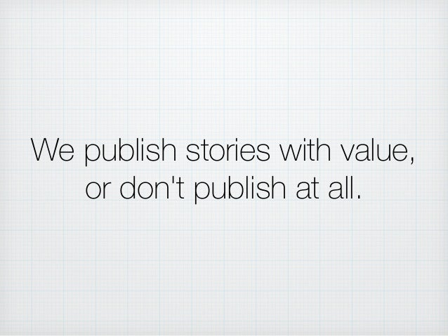 We publish stories with value, or don't publish at all.