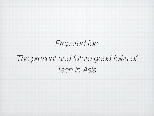 Prepared for: The present and future good folks of Tech in Asia