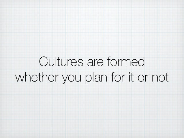 Cultures are formed whether you plan for it or not