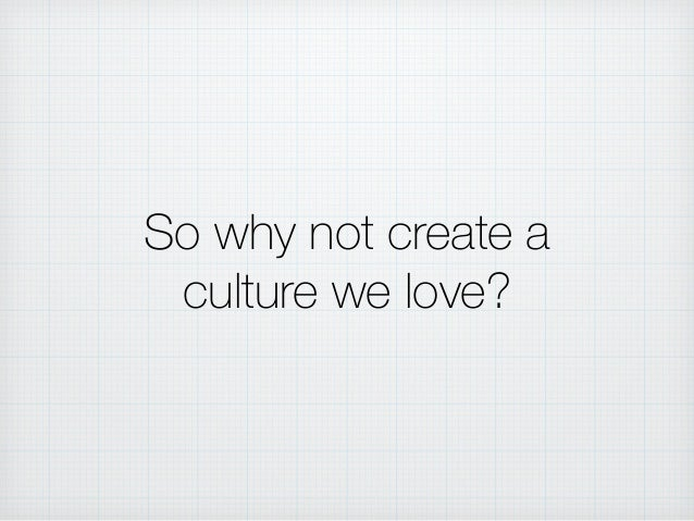 So why not create a culture we love?