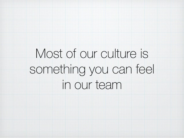 Most of our culture is something you can feel in our team