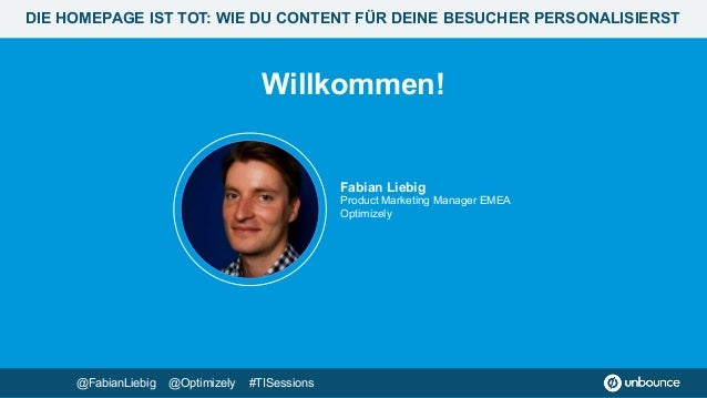 Willkommen! Fabian Liebig Product Marketing Manager EMEA Optimizely @FabianLiebig @Optimizely #TISessions DIE HOMEPAGE IS...