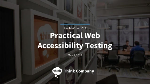 Practical Web Accessibility Testing May 2, 2017 #techInColor 2017