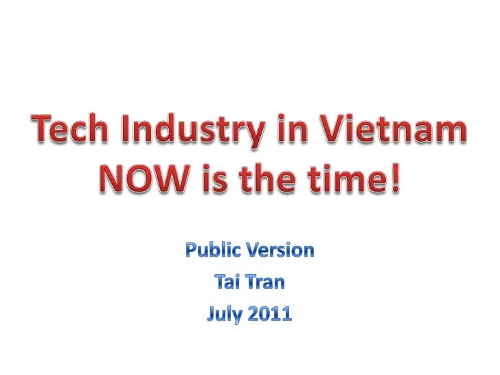 Tech Industry in VietnamNOW is the time!<br />Public Version<br />Tai Tran<br />July 2011<br />